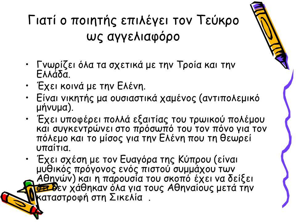 Γιατί ο ποιητής επιλέγει τον Τεύκρο ως αγγελιαφόρο Γνωρίζει όλα τα σχετικά με την Τροία και την Ελλάδα. Έχει κοινά με την Ελένη. Είναι νικητής μα ουσι