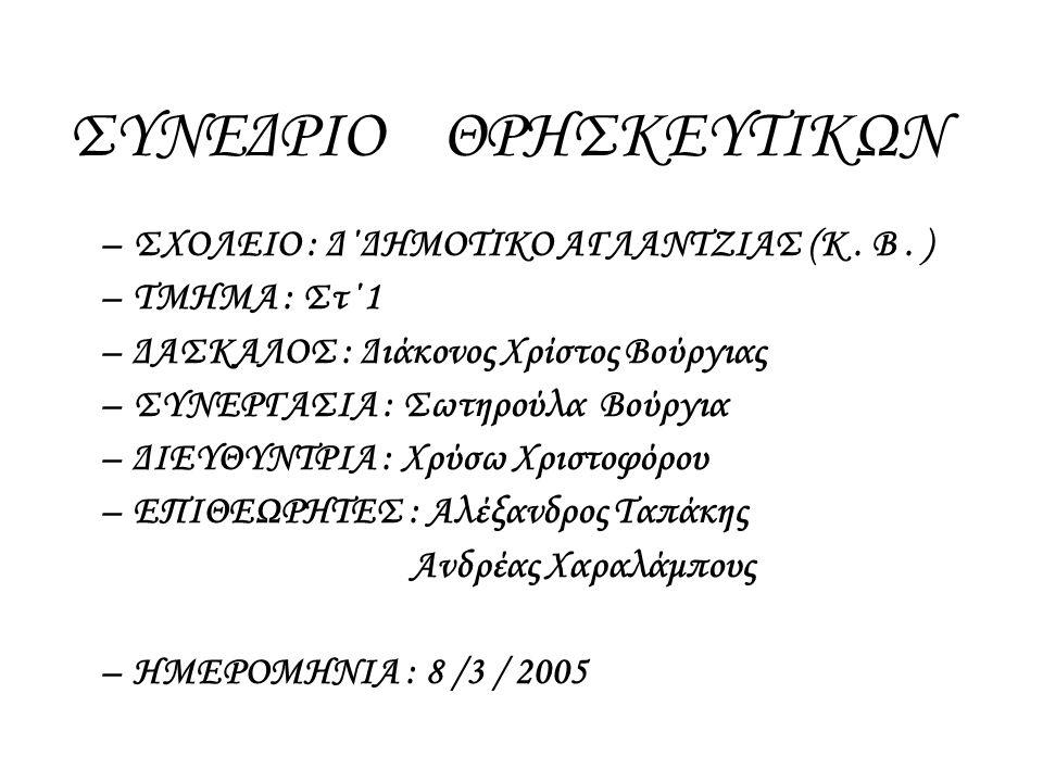 ΣΥΝΕΔΡΙΟ ΘΡΗΣΚΕΥΤΙΚΩΝ –ΣΧΟΛΕΙΟ : Δ΄ΔΗΜΟΤΙΚΟ ΑΓΛΑΝΤΖΙΑΣ (Κ. Β. ) –ΤΜΗΜΑ : Στ΄1 –ΔΑΣΚΑΛΟΣ : Διάκονος Χρίστος Βούργιας –ΣΥΝΕΡΓΑΣΙΑ : Σωτηρούλα Βούργια –Δ