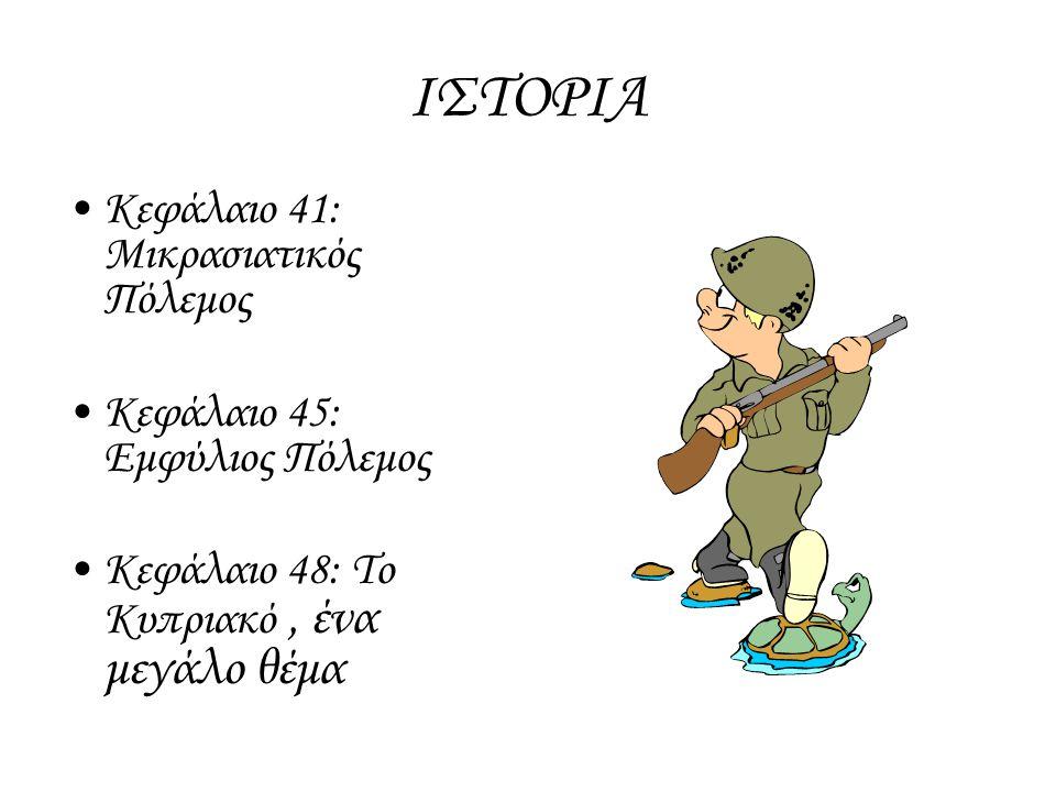 ΙΣΤΟΡΙΑ Κεφάλαιο 41: Μικρασιατικός Πόλεμος Κεφάλαιο 45: Εμφύλιος Πόλεμος Κεφάλαιο 48: Το Κυπριακό, ένα μεγάλο θέμα