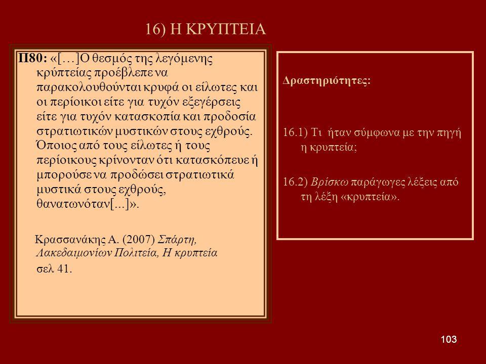 103 16) Η ΚΡΥΠΤΕΙΑ Π80: «[…]Ο θεσμός της λεγόμενης κρύπτείας προέβλεπε να παρακολουθούνται κρυφά οι είλωτες και οι περίοικοι είτε για τυχόν εξεγέρσεις είτε για τυχόν κατασκοπία και προδοσία στρατιωτικών μυστικών στους εχθρούς.