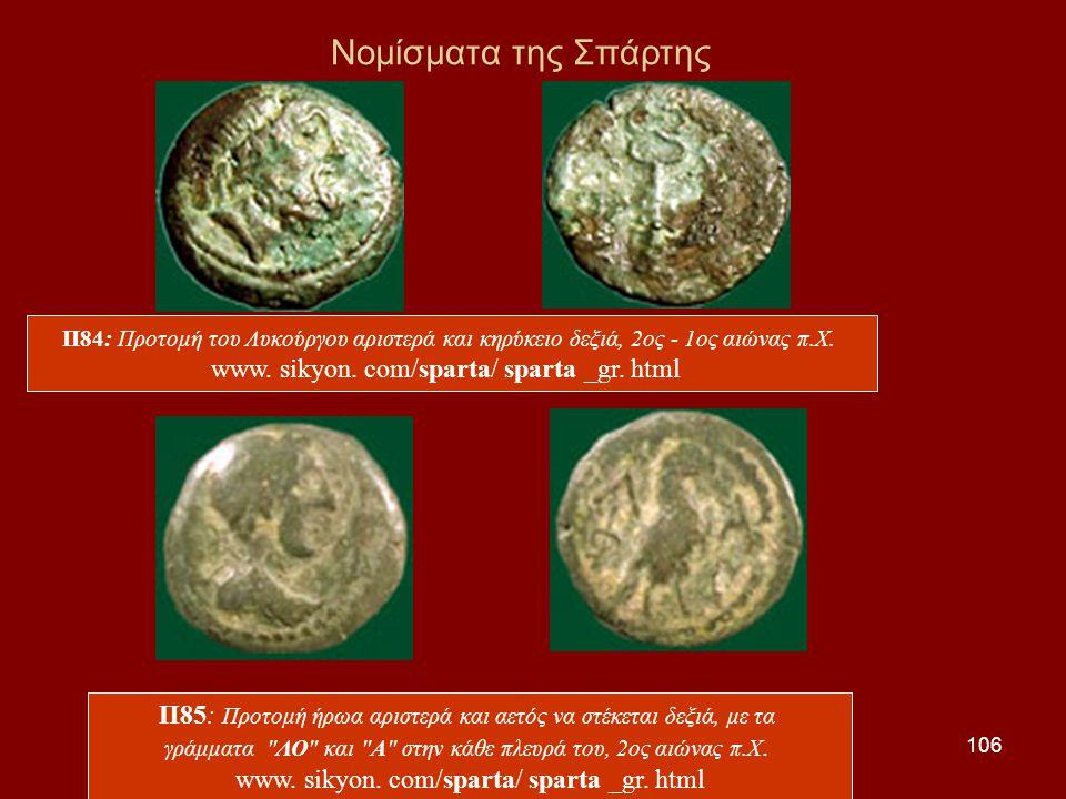 106 Νομίσματα της Σπάρτης Π84: Προτομή του Λυκούργου αριστερά και κηρύκειο δεξιά, 2ος - 1ος αιώνας π.Χ. www. sikyon. com/sparta/ sparta _gr. html Π85: