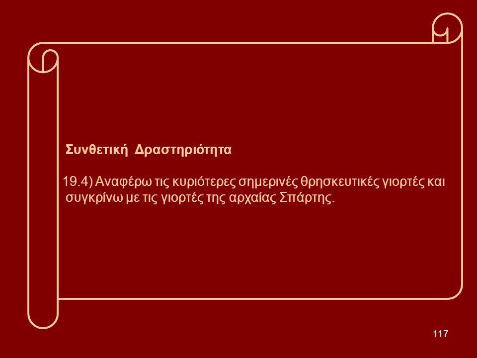 117 Συνθετική Δραστηριότητα 19.4) Αναφέρω τις κυριότερες σημερινές θρησκευτικές γιορτές και συγκρίνω με τις γιορτές της αρχαίας Σπάρτης.