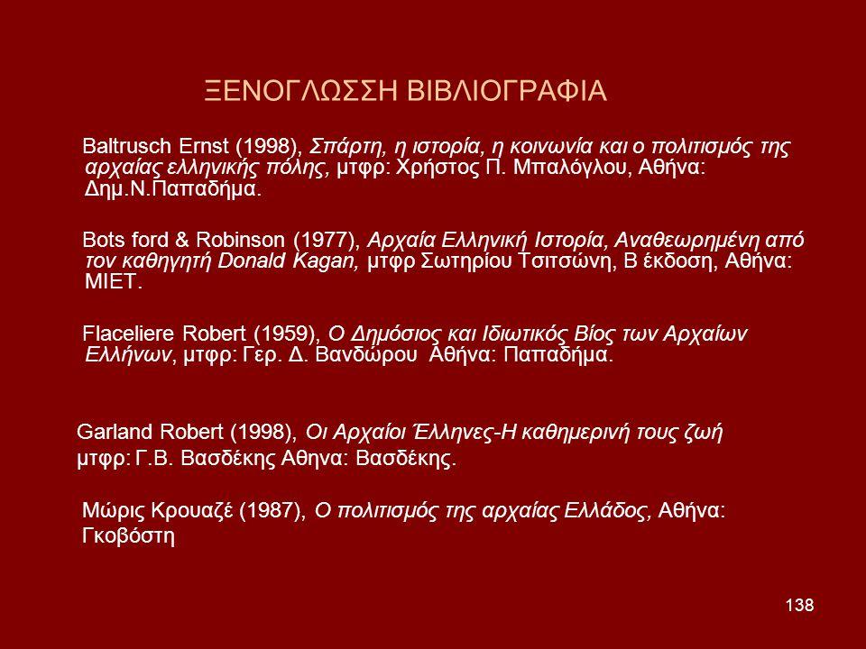 138 ΞΕΝΟΓΛΩΣΣΗ ΒΙΒΛΙΟΓΡΑΦΙΑ Baltrusch Ernst (1998), Σπάρτη, η ιστορία, η κοινωνία και ο πολιτισμός της αρχαίας ελληνικής πόλης, μτφρ: Χρήστος Π. Μπαλό