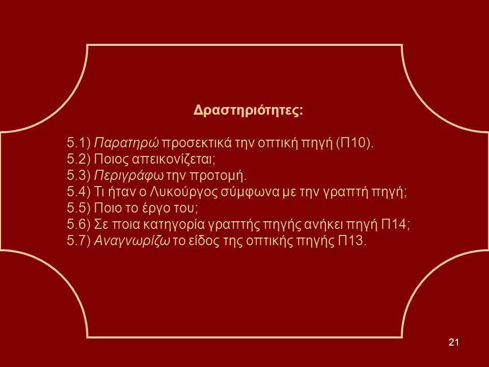 21 Δραστηριότητες: 5.1) Παρατηρώ προσεκτικά την οπτική πηγή (Π10). 5.2) Ποιος απεικονίζεται; 5.3) Περιγράφω την προτομή. 5.4) Τι ήταν ο Λυκούργος σύμφ