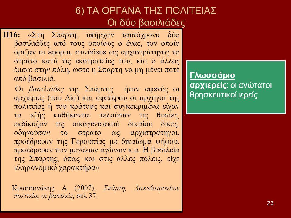 23 6) ΤΑ ΟΡΓΑΝΑ ΤΗΣ ΠΟΛΙΤΕΙΑΣ Οι δύο βασιλιάδες Π16: «Στη Σπάρτη, υπήρχαν ταυτόχρονα δύο βασιλιάδες από τους οποίους ο ένας, τον οποίο όριζαν οι έφοροι, συνόδευε ως αρχιστράτηγος το στρατό κατά τις εκστρατείες του, και ο άλλος έμενε στην πόλη, ώστε η Σπάρτη να μη μένει ποτέ από βασιλιά.