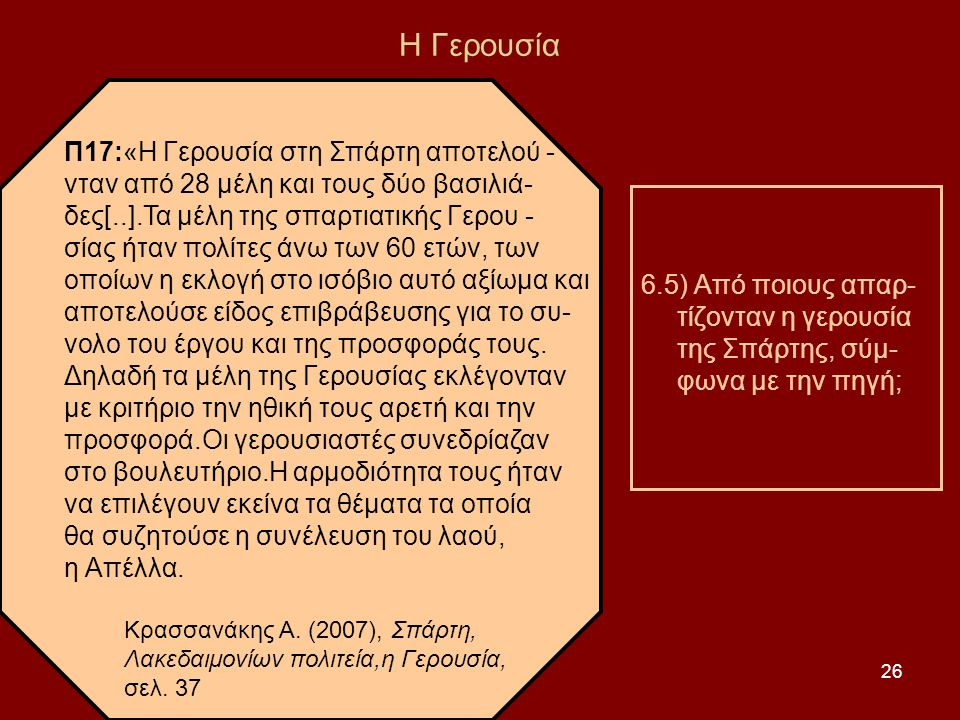 26 Η Γερουσία Π17:«Η Γερουσία στη Σπάρτη αποτελού - νταν από 28 μέλη και τους δύο βασιλιά- δες[..].Τα μέλη της σπαρτιατικής Γερου - σίας ήταν πολίτες άνω των 60 ετών, των οποίων η εκλογή στο ισόβιο αυτό αξίωμα και αποτελούσε είδος επιβράβευσης για το συ- νολο του έργου και της προσφοράς τους.