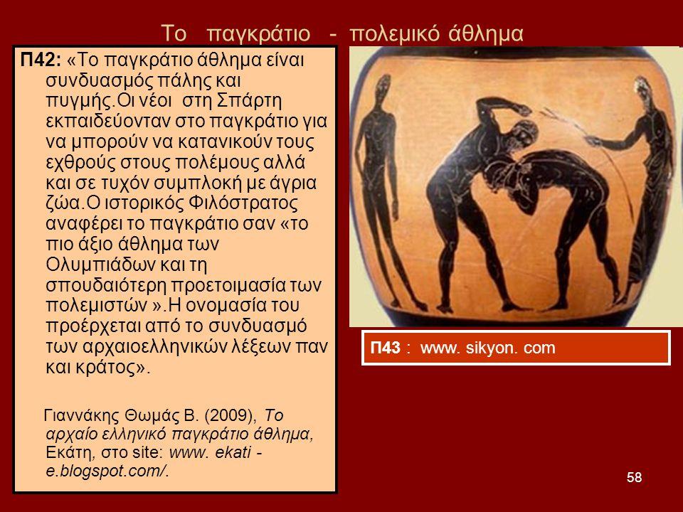 58 Το παγκράτιο - πολεμικό άθλημα Π42: «Το παγκράτιο άθλημα είναι συνδυασμός πάλης και πυγμής.Οι νέοι στη Σπάρτη εκπαιδεύονταν στο παγκράτιο για να μπορούν να κατανικούν τους εχθρούς στους πολέμους αλλά και σε τυχόν συμπλοκή με άγρια ζώα.Ο ιστορικός Φιλόστρατος αναφέρει το παγκράτιο σαν «το πιο άξιο άθλημα των Ολυμπιάδων και τη σπουδαιότερη προετοιμασία των πολεμιστών ».Η ονομασία του προέρχεται από το συνδυασμό των αρχαιοελληνικών λέξεων παν και κράτος».