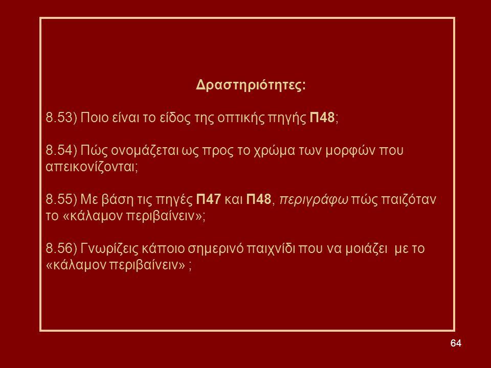64 Δραστηριότητες: 8.53) Ποιο είναι το είδος της οπτικής πηγής Π48; 8.54) Πώς ονομάζεται ως προς το χρώμα των μορφών που απεικονίζονται; 8.55) Με βάση τις πηγές Π47 και Π48, περιγράφω πώς παιζόταν το «κάλαμον περιβαίνειν»; 8.56) Γνωρίζεις κάποιο σημερινό παιχνίδι που να μοιάζει με το «κάλαμον περιβαίνειν» ;