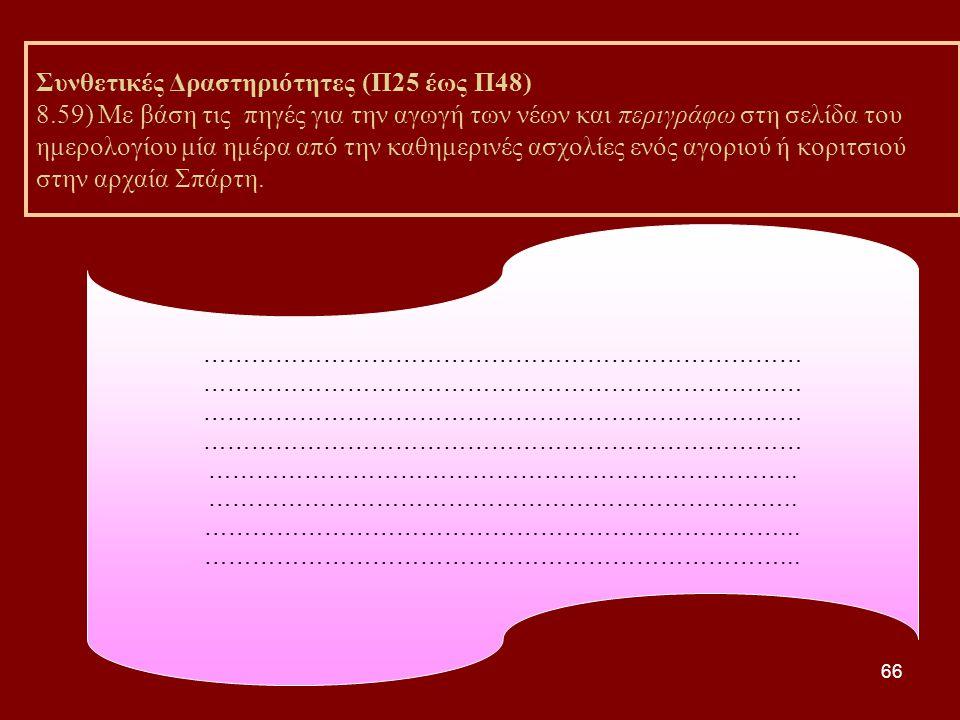 66 Συνθετικές Δραστηριότητες (Π25 έως Π48) 8.59) Με βάση τις πηγές για την αγωγή των νέων και περιγράφω στη σελίδα του ημερολογίου μία ημέρα από την καθημερινές ασχολίες ενός αγοριού ή κοριτσιού στην αρχαία Σπάρτη.
