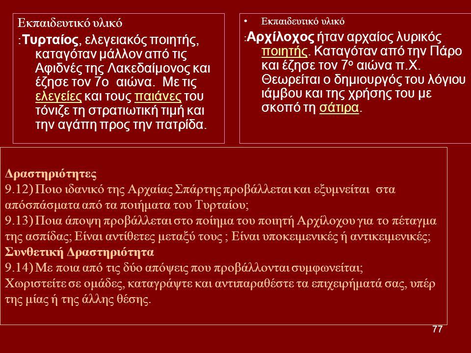 77 Δραστηριότητες 9.12) Ποιο ιδανικό της Αρχαίας Σπάρτης προβάλλεται και εξυμνείται στα απόσπάσματα από τα ποιήματα του Τυρταίου; 9.13) Ποια άποψη προβάλλεται στο ποίημα του ποιητή Αρχίλοχου για το πέταγμα της ασπίδας; Είναι αντίθετες μεταξύ τους ; Είναι υποκειμενικές ή αντικειμενικές; Συνθετική Δραστηριότητα 9.14) Με ποια από τις δύο απόψεις που προβάλλονται συμφωνείται; Χωριστείτε σε ομάδες, καταγράψτε και αντιπαραθέστε τα επιχειρήματά σας, υπέρ της μίας ή της άλλης θέσης.