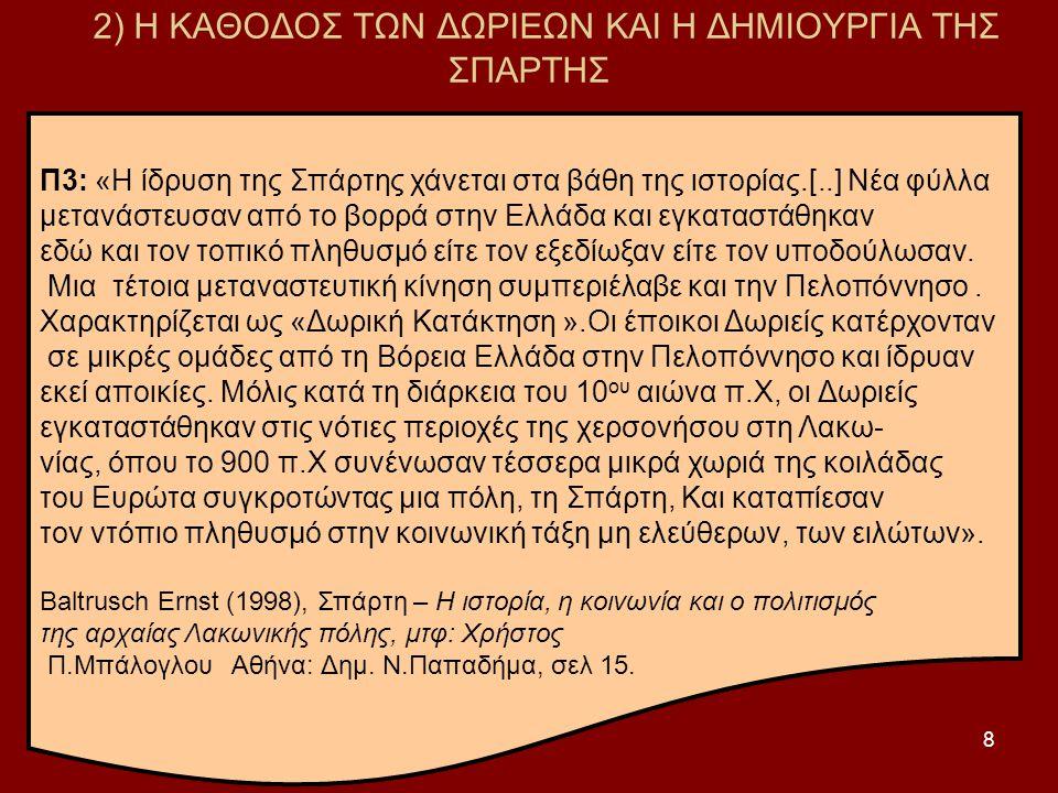 8 2) Η ΚΑΘΟΔΟΣ ΤΩΝ ΔΩΡΙΕΩΝ ΚΑΙ Η ΔΗΜΙΟΥΡΓΙΑ ΤΗΣ ΣΠΑΡΤΗΣ Π3: «Η ίδρυση της Σπάρτης χάνεται στα βάθη της ιστορίας.[..] Νέα φύλλα μετανάστευσαν από το βορρά στην Ελλάδα και εγκαταστάθηκαν εδώ και τον τοπικό πληθυσμό είτε τον εξεδίωξαν είτε τον υποδούλωσαν.