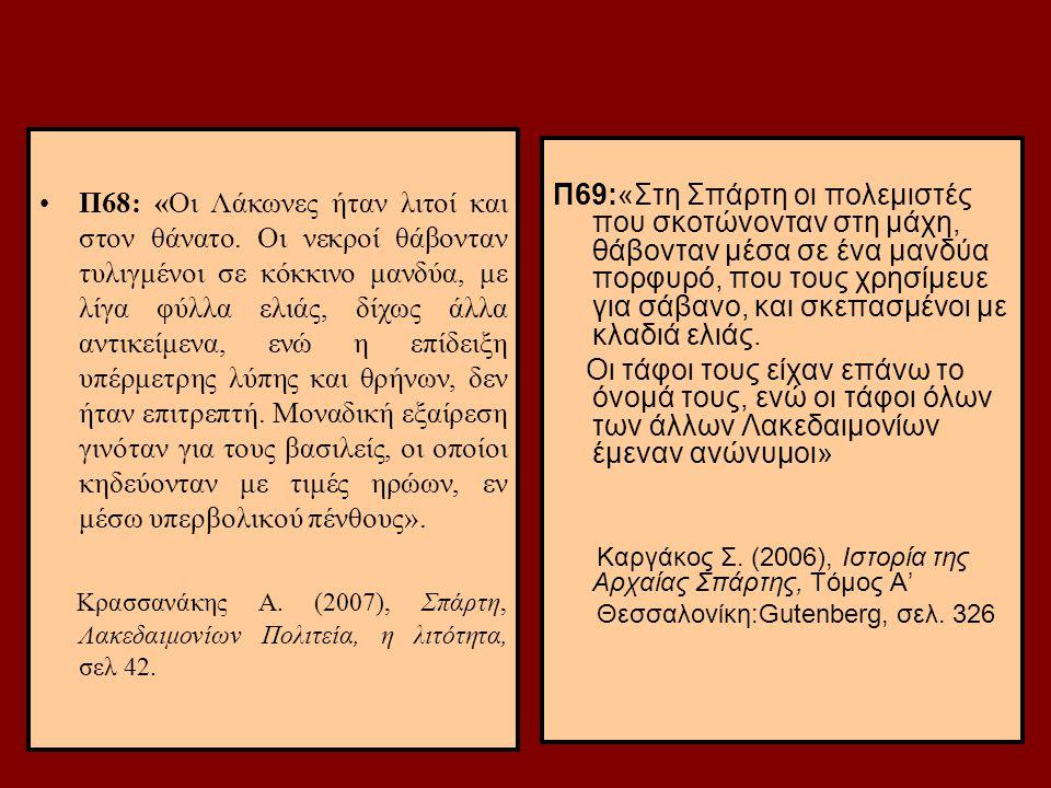 88 Π68: «Οι Λάκωνες ήταν λιτοί και στον θάνατο. Οι νεκροί θάβονταν τυλιγμένοι σε κόκκινο μανδύα, με λίγα φύλλα ελιάς, δίχως άλλα αντικείμενα, ενώ η επ