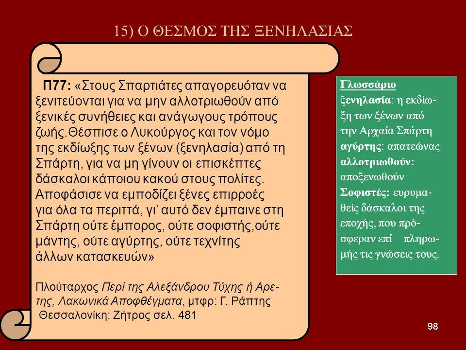 98 15) Ο ΘΕΣΜΟΣ ΤΗΣ ΞΕΝΗΛΑΣΙΑΣ Γλωσσάριο ξενηλασία: η εκδίω- ξη των ξένων από την Αρχαία Σπάρτη αγύρτης: απατεώνας αλλοτριωθούν: αποξενωθούν Σοφιστές: ευρυμα- θείς δάσκαλοι της εποχής, που πρό- σφεραν επί πληρω- μής τις γνώσεις τους.