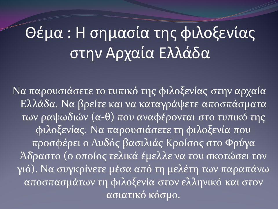Θέμα : Η σημασία της φιλοξενίας στην Αρχαία Ελλάδα Να παρουσιάσετε το τυπικό της φιλοξενίας στην αρχαία Ελλάδα. Να βρείτε και να καταγράψετε αποσπάσμα