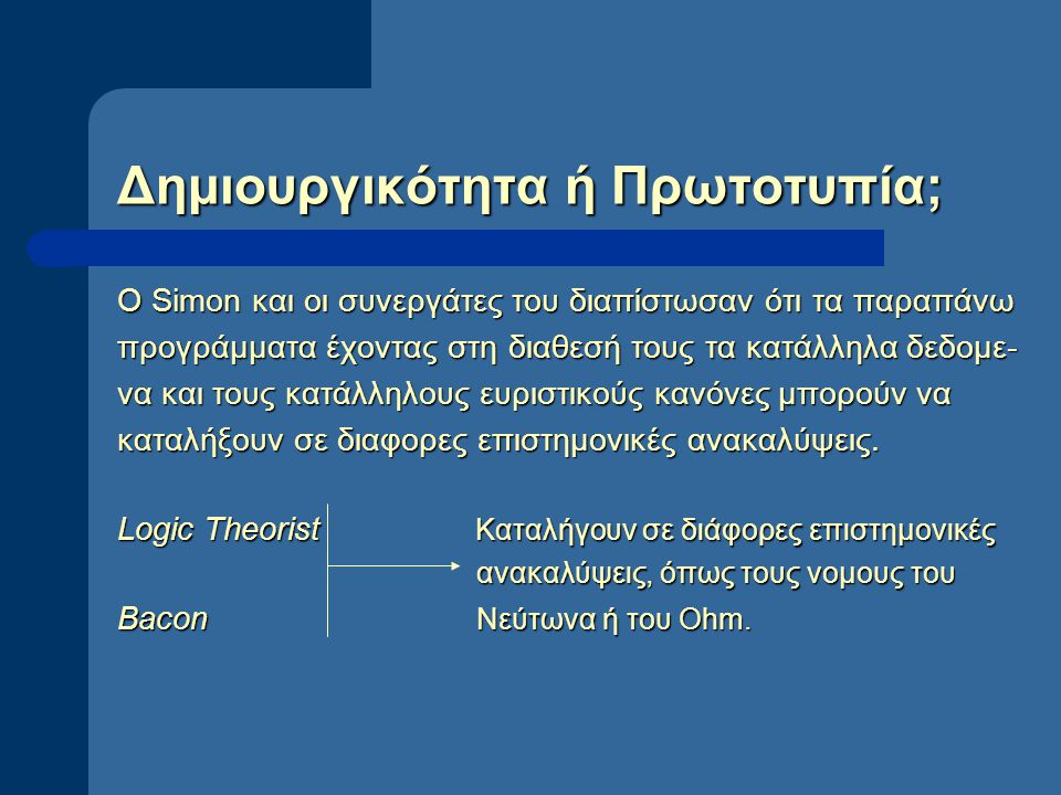 Δημιουργικότητα ή Πρωτοτυπία; Ο Simon και οι συνεργάτες του διαπίστωσαν ότι τα παραπάνω προγράμματα έχοντας στη διαθεσή τους τα κατάλληλα δεδομε- να και τους κατάλληλους ευριστικούς κανόνες μπορούν να καταλήξουν σε διαφορες επιστημονικές ανακαλύψεις.