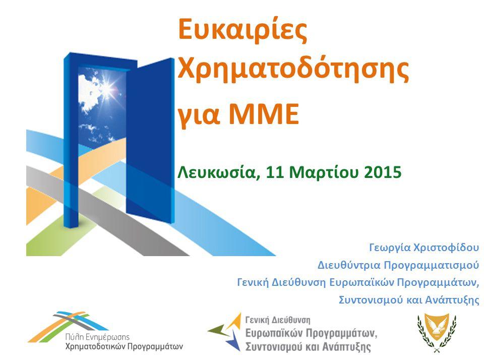 Ευκαιρίες Χρηματοδότησης για ΜΜΕ Λευκωσία, 11 Μαρτίου 2015 Γεωργία Χριστοφίδου Διευθύντρια Προγραμματισμού Γενική Διεύθυνση Ευρωπαϊκών Προγραμμάτων, Συντονισμού και Ανάπτυξης