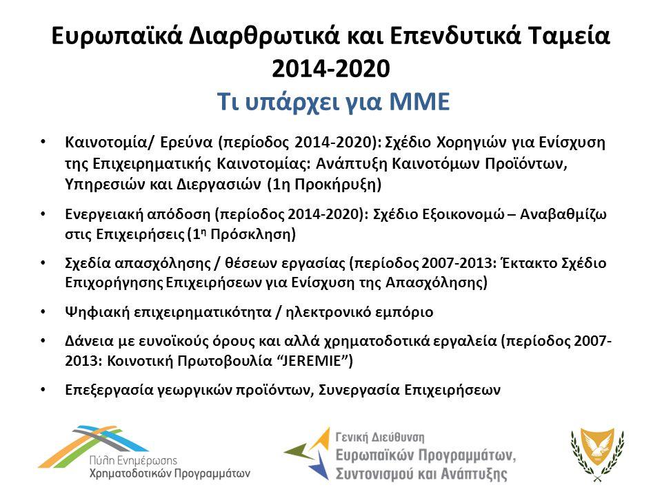 Ευρωπαϊκά Διαρθρωτικά και Επενδυτικά Ταμεία 2014-2020 Τι υπάρχει για ΜΜΕ Καινοτομία/ Ερεύνα (περίοδος 2014-2020): Σχέδιο Χορηγιών για Ενίσχυση της Επιχειρηματικής Καινοτομίας: Ανάπτυξη Καινοτόμων Προϊόντων, Υπηρεσιών και Διεργασιών (1η Προκήρυξη) Ενεργειακή απόδοση (περίοδος 2014-2020): Σχέδιο Εξοικονομώ – Αναβαθμίζω στις Επιχειρήσεις (1 η Πρόσκληση) Σχεδία απασχόλησης / θέσεων εργασίας (περίοδος 2007-2013: Έκτακτο Σχέδιο Επιχορήγησης Επιχειρήσεων για Ενίσχυση της Απασχόλησης) Ψηφιακή επιχειρηματικότητα / ηλεκτρονικό εμπόριο Δάνεια με ευνοϊκούς όρους και αλλά χρηματοδοτικά εργαλεία (περίοδος 2007- 2013: Κοινοτική Πρωτοβουλία JEREMIE ) Επεξεργασία γεωργικών προϊόντων, Συνεργασία Επιχειρήσεων