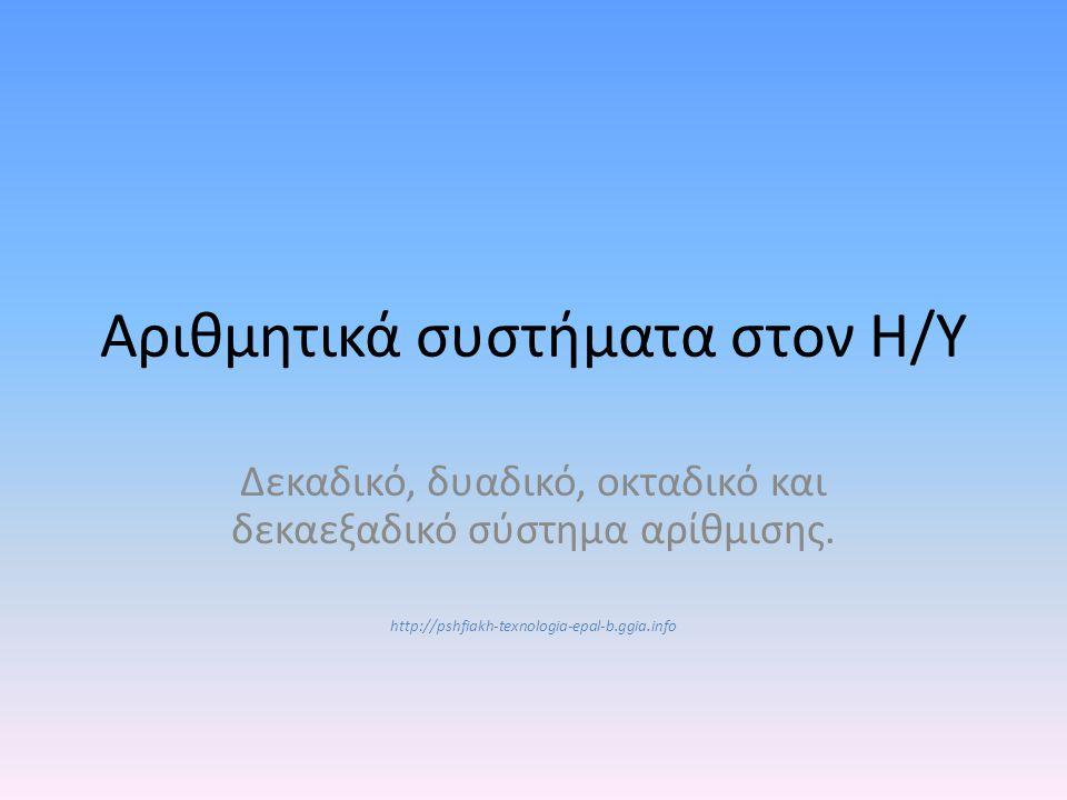 Αριθμητικά συστήματα στον Η/Υ Δεκαδικό, δυαδικό, οκταδικό και δεκαεξαδικό σύστημα αρίθμισης. http://pshfiakh-texnologia-epal-b.ggia.info