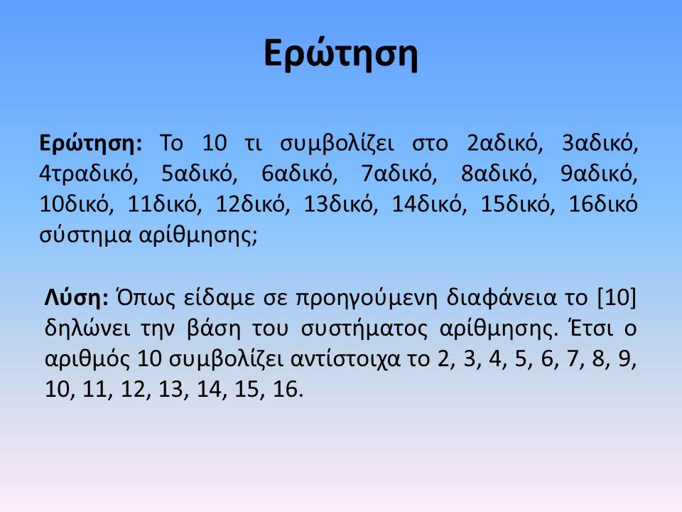 Ερώτηση Ερώτηση: To 10 τι συμβολίζει στο 2αδικό, 3αδικό, 4τραδικό, 5αδικό, 6αδικό, 7αδικό, 8αδικό, 9αδικό, 10δικό, 11δικό, 12δικό, 13δικό, 14δικό, 15δικό, 16δικό σύστημα αρίθμησης; Λύση: Όπως είδαμε σε προηγούμενη διαφάνεια το [10] δηλώνει την βάση του συστήματος αρίθμησης.