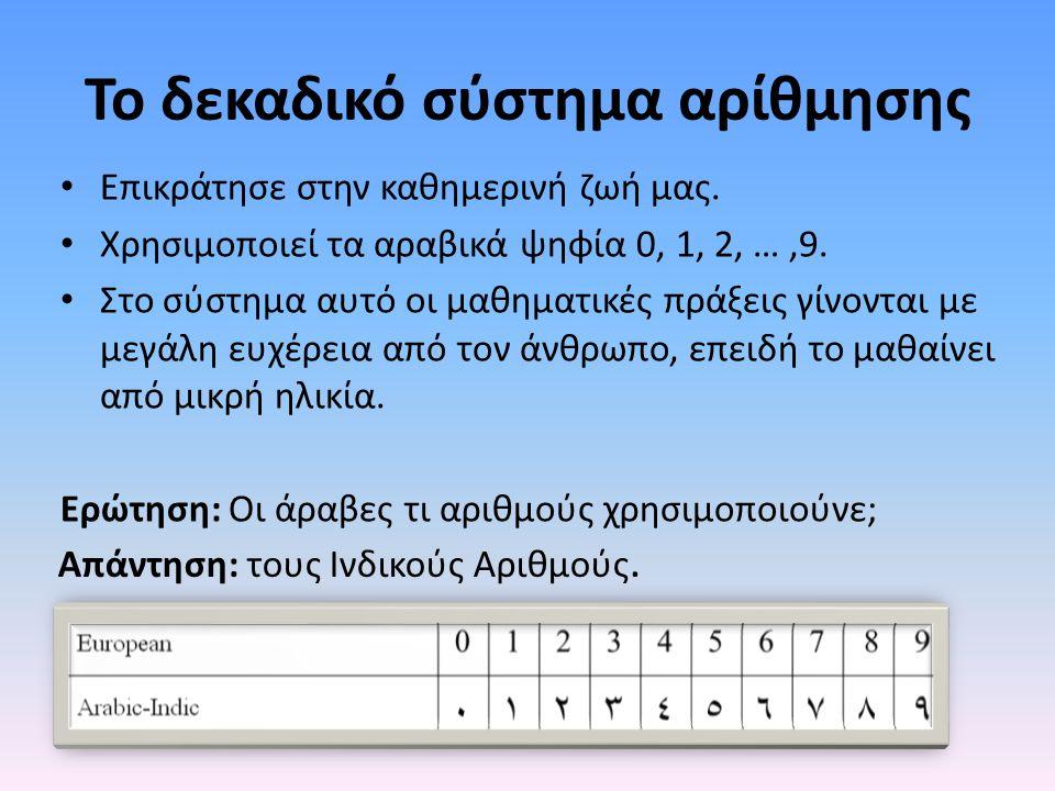 Το δεκαδικό σύστημα αρίθμησης Επικράτησε στην καθημερινή ζωή μας. Χρησιμοποιεί τα αραβικά ψηφία 0, 1, 2, …,9. Στο σύστημα αυτό οι μαθηματικές πράξεις