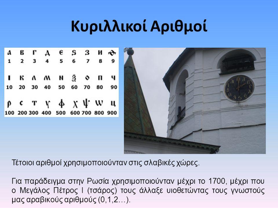 Κυριλλικοί Αριθμοί Τέτοιοι αριθμοί χρησιμοποιούνταν στις σλαβικές χώρες. Για παράδειγμα στην Ρωσία χρησιμοποιούνταν μέχρι το 1700, μέχρι που ο Μεγάλος