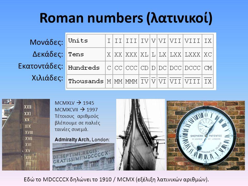 Roman numbers (λατινικοί) Μονάδες: Δεκάδες: Εκατοντάδες: Χιλιάδες: Admiralty Arch, London: MCMXLV  1945 MCMXCVII  1997 Τέτοιους αριθμούς βλέπουμε σε παλιές ταινίες σινεμά.