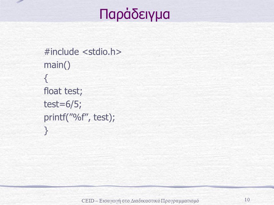 10 Παράδειγμα #include main() { float test; test=6/5; printf( %f , test); } CEID – Εισαγωγή στο Διαδικαστικό Προγραμματισμό