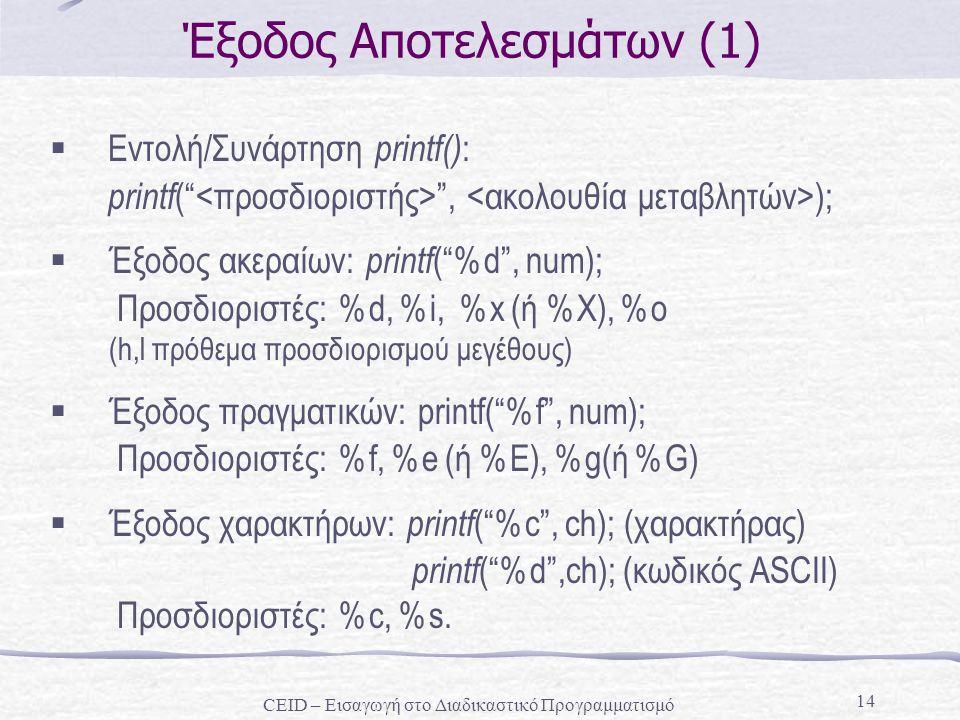 """14 Έξοδος Αποτελεσμάτων (1)  Εντολή/Συνάρτηση printf() : printf ("""" """", );  Έξοδος ακεραίων: printf (""""%d"""", num); Προσδιοριστές: %d, %i, %x (ή %Χ), %o"""