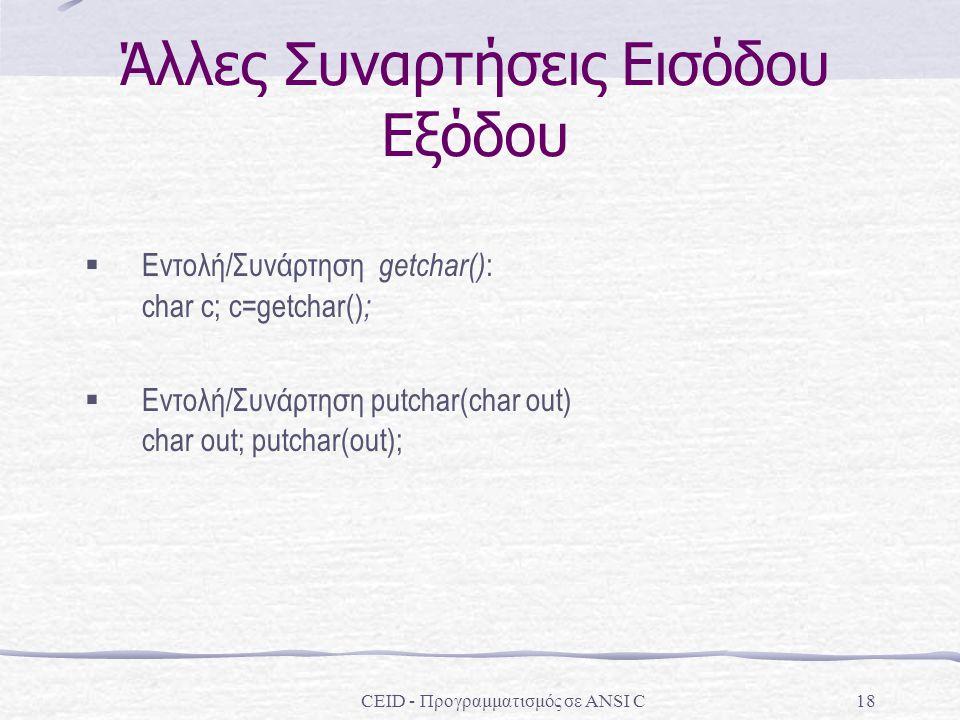 Άλλες Συναρτήσεις Εισόδου Εξόδου CEID - Προγραμματισμός σε ANSI C18  Εντολή/Συνάρτηση getchar() : char c; c=getchar() ;  Εντολή/Συνάρτηση putchar(char out) char out; putchar(out);