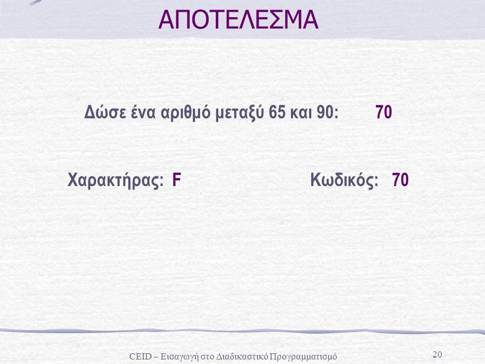 20 ΑΠΟΤΕΛΕΣΜΑ Δώσε ένα αριθμό μεταξύ 65 και 90: 70 Χαρακτήρας: FΚωδικός: 70 CEID – Εισαγωγή στο Διαδικαστικό Προγραμματισμό