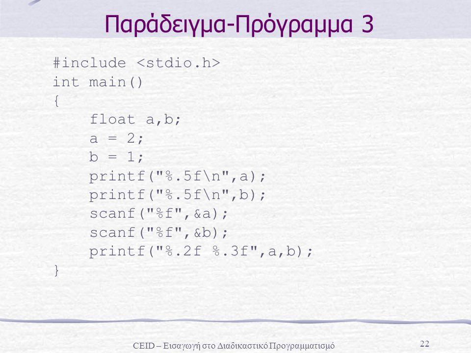22 Παράδειγμα-Πρόγραμμα 3 #include int main() { float a,b; a = 2; b = 1; printf( %.5f\n ,a); printf( %.5f\n ,b); scanf( %f ,&a); scanf( %f ,&b); printf( %.2f %.3f ,a,b); } CEID – Εισαγωγή στο Διαδικαστικό Προγραμματισμό