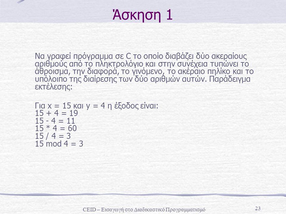 23 Άσκηση 1 Να γραφεί πρόγραμμα σε C το οποίο διαβάζει δύο ακεραίους αριθμούς από το πληκτρολόγιο και στην συνέχεια τυπώνει το άθροισμα, την διαφορά, το γινόμενο, το ακέραιο πηλίκο και το υπόλοιπο της διαίρεσης των δύο αριθμών αυτών.