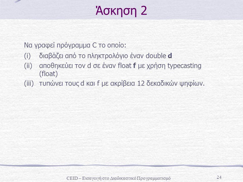 24 Άσκηση 2 Να γραφεί πρόγραμμα C το οποίο: (i)διαβάζει από το πληκτρολόγιο έναν double d (ii)αποθηκεύει τον d σε έναν float f με χρήση typecasting (float) (iii)τυπώνει τους d και f με ακρίβεια 12 δεκαδικών ψηφίων.