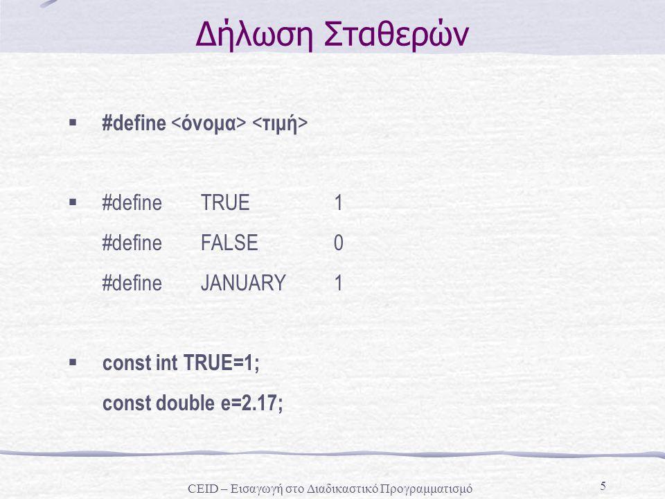 5 Δήλωση Σταθερών  #define  #define TRUE 1 #define FALSE 0 #define JANUARY 1  const int TRUE=1; const double e=2.17; CEID – Εισαγωγή στο Διαδικαστικό Προγραμματισμό