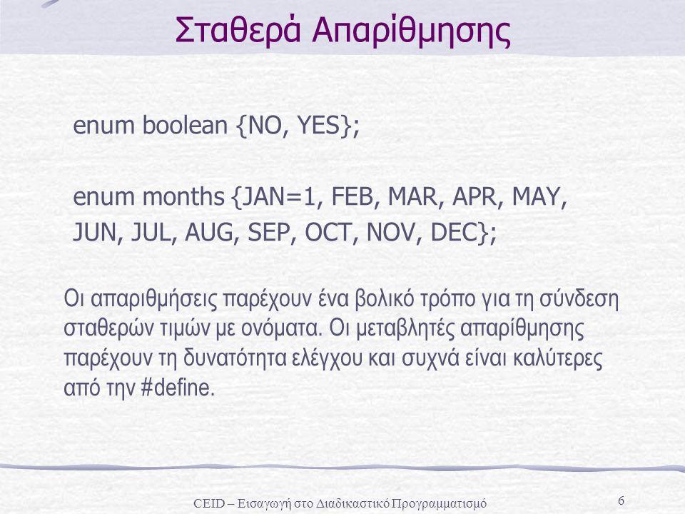 6 Σταθερά Απαρίθμησης enum boolean {NO, YES}; enum months {JAN=1, FEB, MAR, APR, MAY, JUN, JUL, AUG, SEP, OCT, NOV, DEC}; Οι απαριθμήσεις παρέχουν ένα βολικό τρόπο για τη σύνδεση σταθερών τιμών με ονόματα.