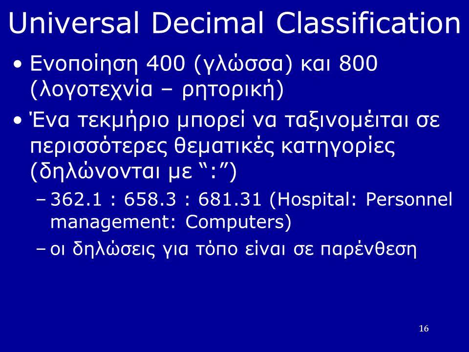 16 Universal Decimal Classification Ενοποίηση 400 (γλώσσα) και 800 (λογοτεχνία – ρητορική)  Ένα τεκμήριο μπορεί να ταξινομέιται σε περισσότερες θεματικές κατηγορίες (δηλώνονται με : )  –362.1 : 658.3 : 681.31 (Hospital: Personnel management: Computers)  –οι δηλώσεις για τόπο είναι σε παρένθεση