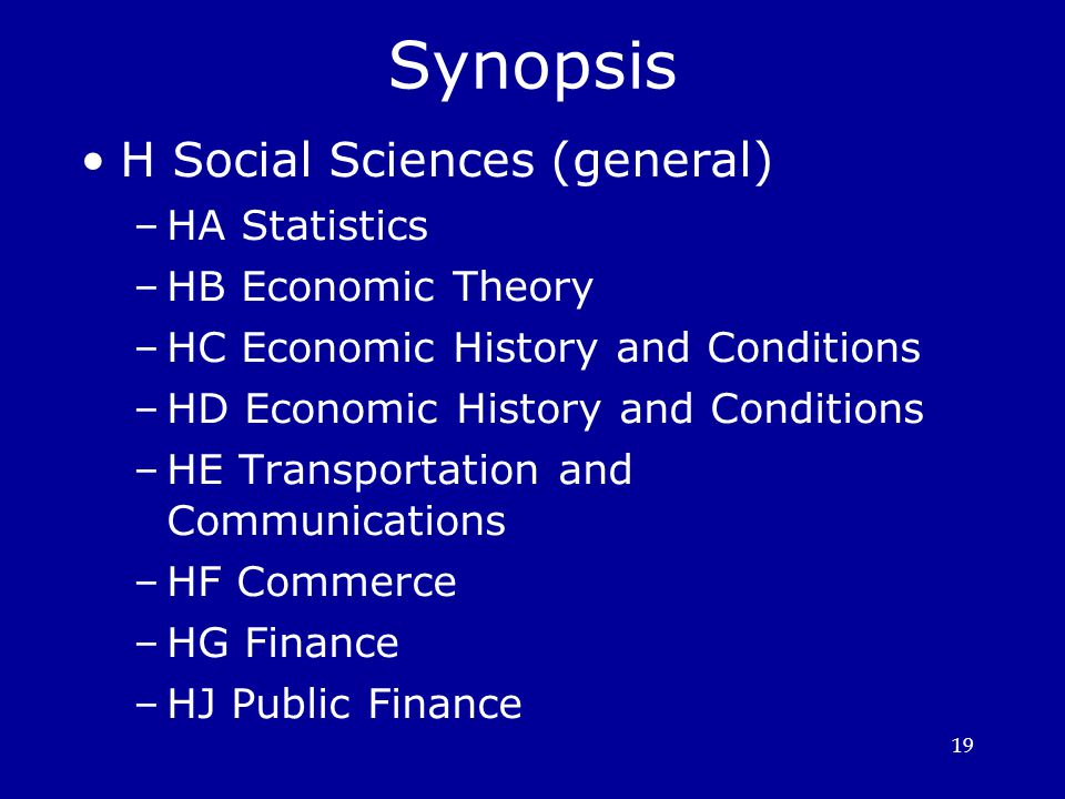 19 Synopsis H Social Sciences (general) ‏ –HA Statistics –HB Economic Theory –HC Economic History and Conditions –HD Economic History and Conditions –