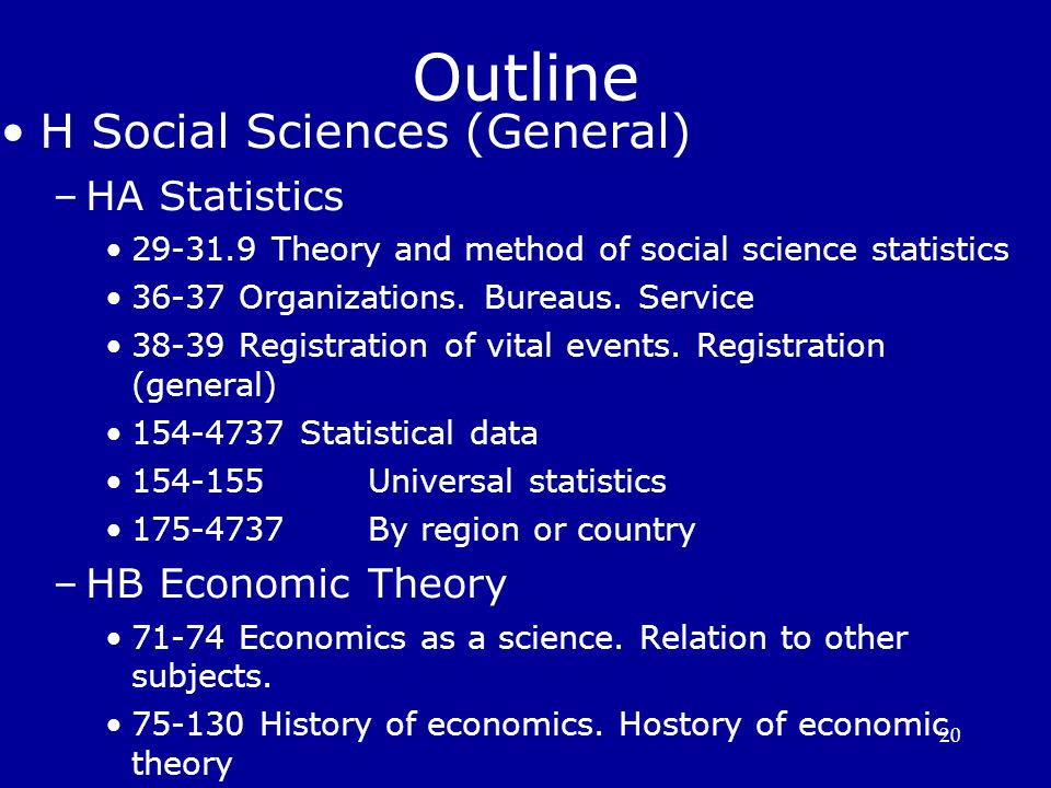 20 Outline H Social Sciences (General) ‏ –HA Statistics 29-31.9 Theory and method of social science statistics 36-37 Organizations. Bureaus. Service 3
