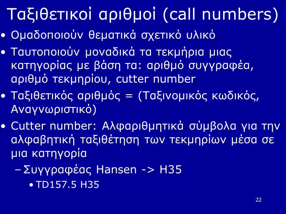 22 Ταξιθετικοί αριθμοί (call numbers)  Ομαδοποιούν θεματικά σχετικό υλικό Ταυτοποιούν μοναδικά τα τεκμήρια μιας κατηγορίας με βάση τα: αριθμό συγγραφέα, αριθμό τεκμηρίου, cutter number Ταξιθετικός αριθμός = (Ταξινομικός κωδικός, Αναγνωριστικό)  Cutter number: Αλφαριθμητικά σύμβολα για την αλφαβητική ταξιθέτηση των τεκμηρίων μέσα σε μια κατηγορία –Συγγραφέας Hansen -> H35 TD157.5 H35