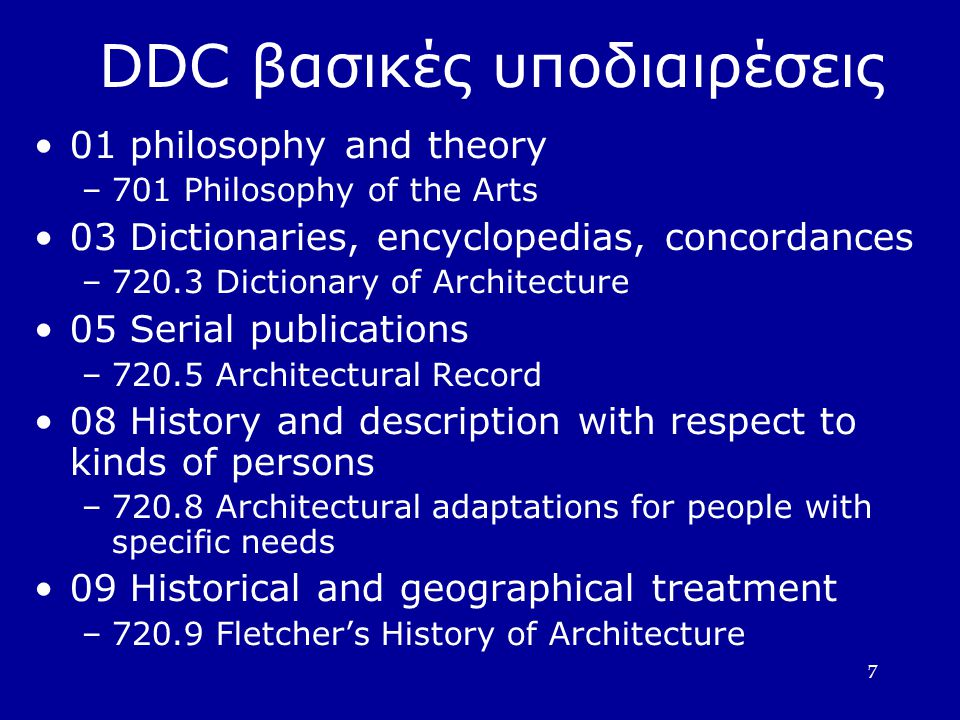 7 DDC βασικές υποδιαιρέσεις 01 philosophy and theory –701 Philosophy of the Arts 03 Dictionaries, encyclopedias, concordances –720.3 Dictionary of Arc