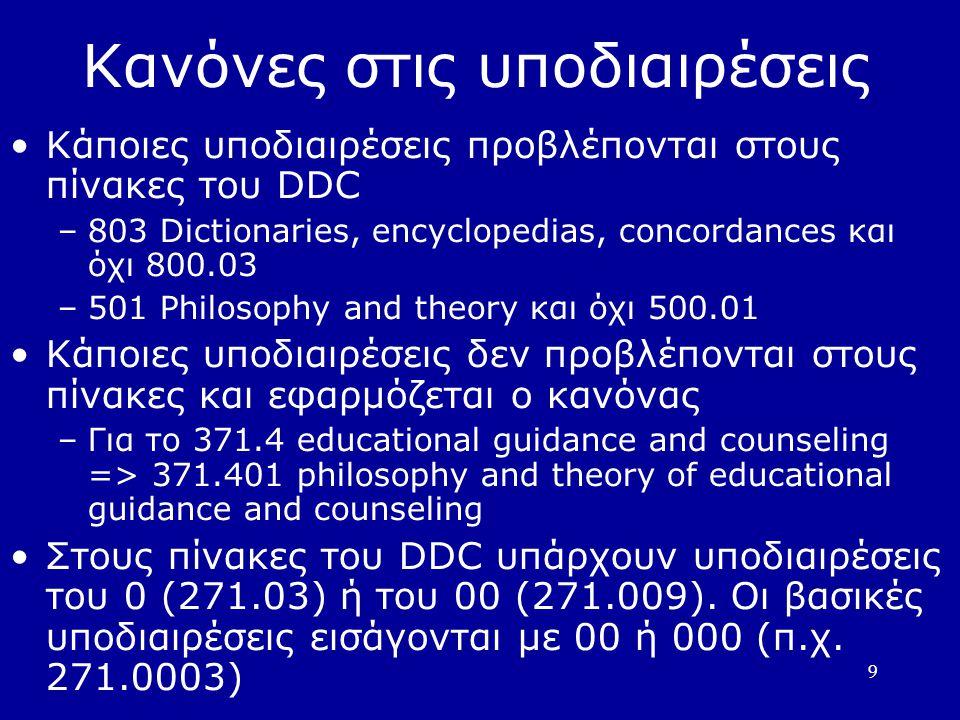 9 Κανόνες στις υποδιαιρέσεις Κάποιες υποδιαιρέσεις προβλέπονται στους πίνακες του DDC –803 Dictionaries, encyclopedias, concordances και όχι 800.03 –501 Philosophy and theory και όχι 500.01 Κάποιες υποδιαιρέσεις δεν προβλέπονται στους πίνακες και εφαρμόζεται ο κανόνας –Για το 371.4 educational guidance and counseling => 371.401 philosophy and theory of educational guidance and counseling Στους πίνακες του DDC υπάρχουν υποδιαιρέσεις του 0 (271.03) ή του 00 (271.009).