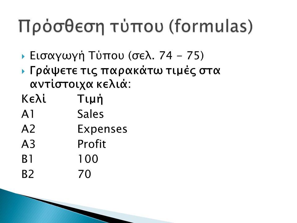  Εισαγωγή Τύπου (σελ. 74 - 75)  Γράψετε τις παρακάτω τιμές στα αντίστοιχα κελιά: Κελί Τιμή Α1 Sales A2 Expenses A3 Profit B1 100 B2 70