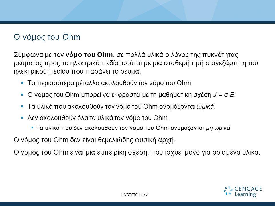 Ο νόμος του Ohm Σύμφωνα με τον νόμο του Ohm, σε πολλά υλικά ο λόγος της πυκνότητας ρεύματος προς το ηλεκτρικό πεδίο ισούται με μια σταθερή τιμή σ ανεξάρτητη του ηλεκτρικού πεδίου που παράγει το ρεύμα.