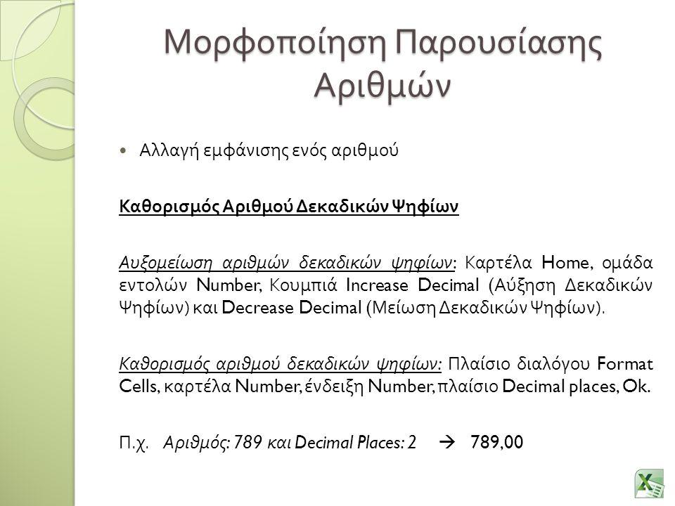 Μορφοποίηση Παρουσίασης Αριθμών Αλλαγή εμφάνισης ενός αριθμού Καθορισμός Αριθμού Δεκαδικών Ψηφίων Αυξομείωση αριθμών δεκαδικών ψηφίων : Καρτέλα Home, ομάδα εντολών Number, Κουμπιά Increase Decimal ( Αύξηση Δεκαδικών Ψηφίων ) και Decrease Decimal ( Μείωση Δεκαδικών Ψηφίων ).