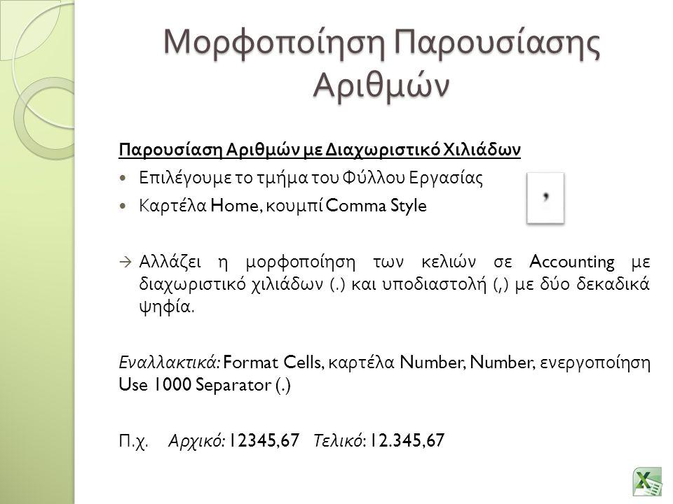 Μορφοποίηση Παρουσίασης Αριθμών Παρουσίαση Αριθμών με Διαχωριστικό Χιλιάδων Επιλέγουμε το τμήμα του Φύλλου Εργασίας Καρτέλα Home, κουμπί Comma Style  Αλλάζει η μορφοποίηση των κελιών σε Accounting με διαχωριστικό χιλιάδων (.) και υποδιαστολή (,) με δύο δεκαδικά ψηφία.