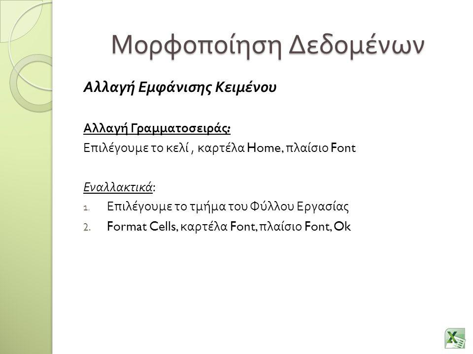 Μορφοποίηση Δεδομένων Αλλαγή Εμφάνισης Κειμένου Αλλαγή Γραμματοσειράς : Επιλέγουμε το κελί, καρτέλα Home, πλαίσιο Font Εναλλακτικά : 1.
