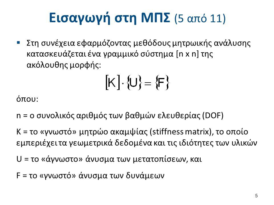 Εισαγωγή στη ΜΠΣ (5 από 11)  Στη συνέχεια εφαρμόζοντας μεθόδους μητρωικής ανάλυσης κατασκευάζεται ένα γραμμικό σύστημα [n x n] της ακόλουθης μορφής: όπου: n = o συνολικός αριθμός των βαθμών ελευθερίας (DOF) Κ = το «γνωστό» μητρώο ακαμψίας (stiffness matrix), το οποίο εμπεριέχει τα γεωμετρικά δεδομένα και τις ιδιότητες των υλικών U = το «άγνωστο» άνυσμα των μετατοπίσεων, και F = το «γνωστό» άνυσμα των δυνάμεων 5