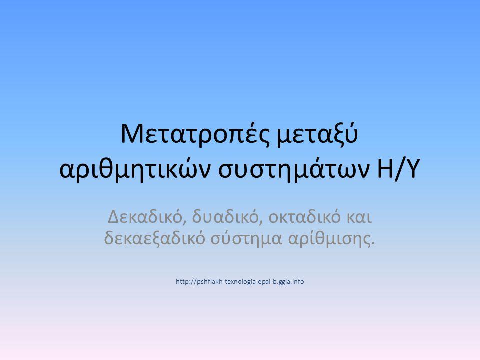 Μετατροπές μεταξύ αριθμητικών συστημάτων Η/Υ Δεκαδικό, δυαδικό, οκταδικό και δεκαεξαδικό σύστημα αρίθμισης. http://pshfiakh-texnologia-epal-b.ggia.inf