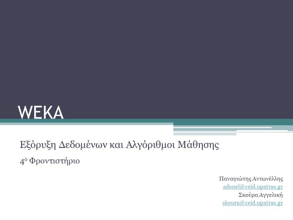 WEKA Εξόρυξη Δεδομένων και Αλγόριθμοι Μάθησης 4 ο Φροντιστήριο Παναγιώτης Αντωνέλλης adonel@ceid.upatras.gr Σκούρα Αγγελική skoura@ceid.upatras.gr