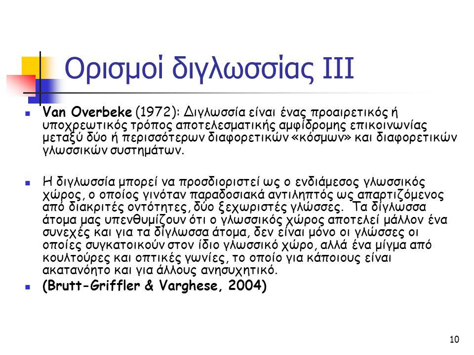 10 Ορισμοί διγλωσσίας ΙΙΙ Van Overbeke (1972): Διγλωσσία είναι ένας προαιρετικός ή υποχρεωτικός τρόπος αποτελεσματικής αμφίδρομης επικοινωνίας μεταξύ